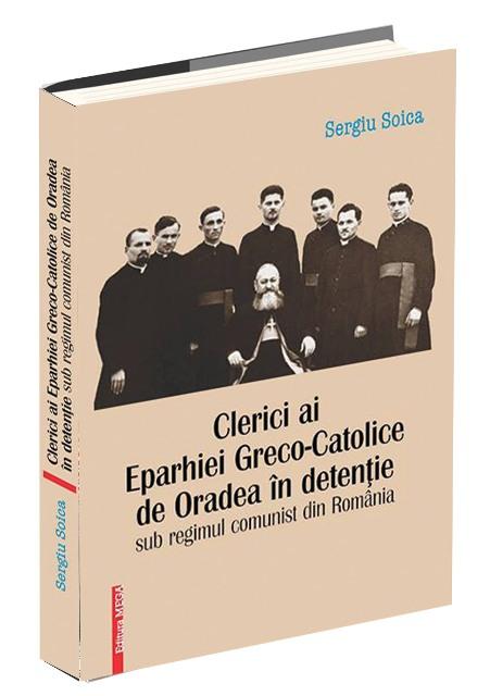 Aparitie editoriala: Clerici Eparhiei Greco-Catolice de Oradea în temnitele comuniste,