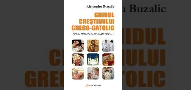 Alexandru Buzalic: Ghidul crestinului greco-catolic,
